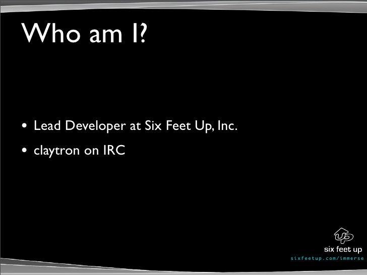 Who am I?   •   Lead Developer at Six Feet Up, Inc. •   claytron on IRC                                               s ix...