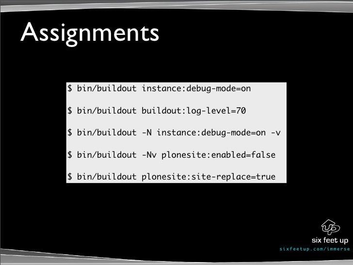Assignments    $ bin/buildout instance:debug-mode=on     $ bin/buildout buildout:log-level=70     $ bin/buildout -N instan...