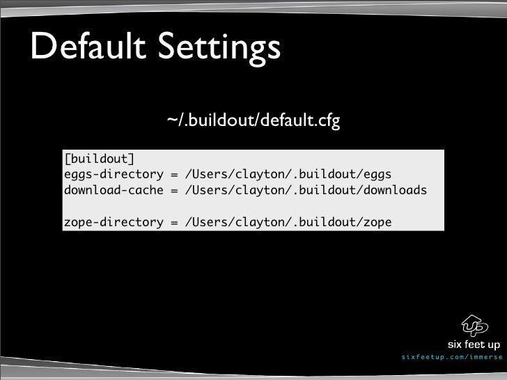 Default Settings                 ~/.buildout/default.cfg   [buildout]   eggs-directory = /Users/clayton/.buildout/eggs   d...