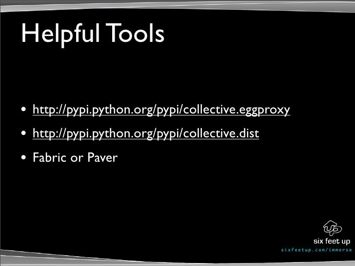 Helpful Tools  •   http://pypi.python.org/pypi/collective.eggproxy •   http://pypi.python.org/pypi/collective.dist •   Fab...