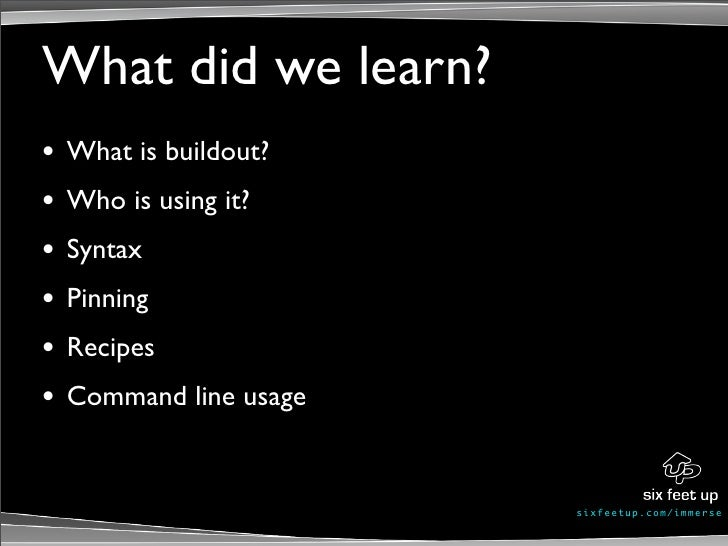 What did we learn? •   What is buildout? •   Who is using it? •   Syntax •   Pinning •   Recipes •   Command line usage   ...