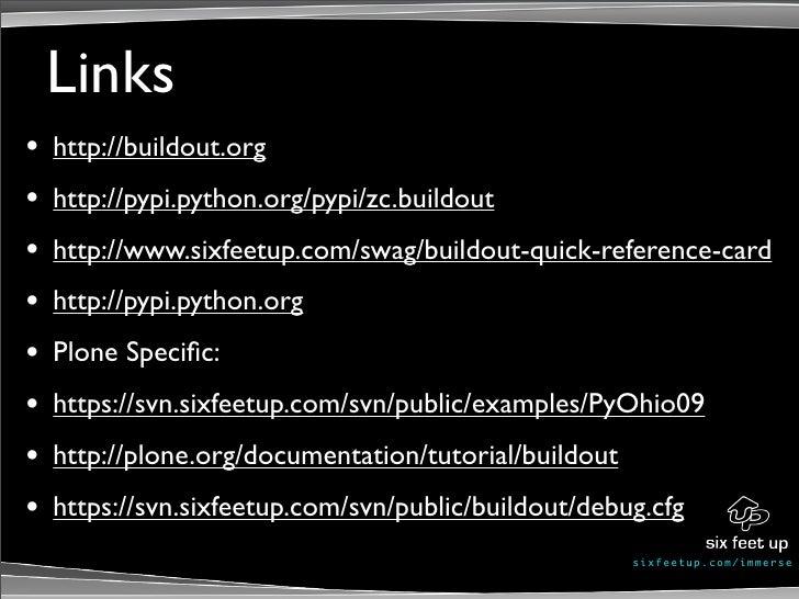 Links •   http://buildout.org •   http://pypi.python.org/pypi/zc.buildout •   http://www.sixfeetup.com/swag/buildout-quick...