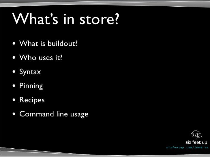 What's in store? •   What is buildout? •   Who uses it? •   Syntax •   Pinning •   Recipes •   Command line usage         ...