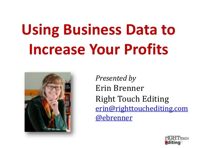 Presented by Erin Brenner Right Touch Editing erin@righttouchediting.com @ebrenner Using Business Data to Increase Your Pr...