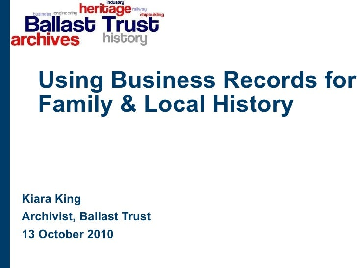 Using Business Records for Family & Local History Kiara King Archivist, Ballast Trust 13 October 2010