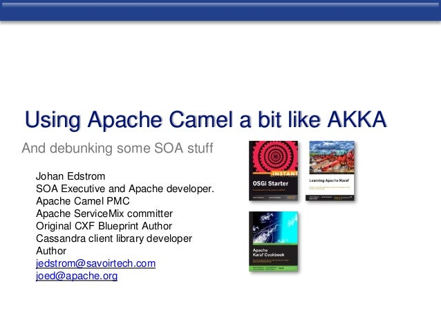 Using Apache Camel a bit like AKKA  And debunking some SOA stuff  Johan Edstrom  SOA Executive and Apache developer.  Apac...