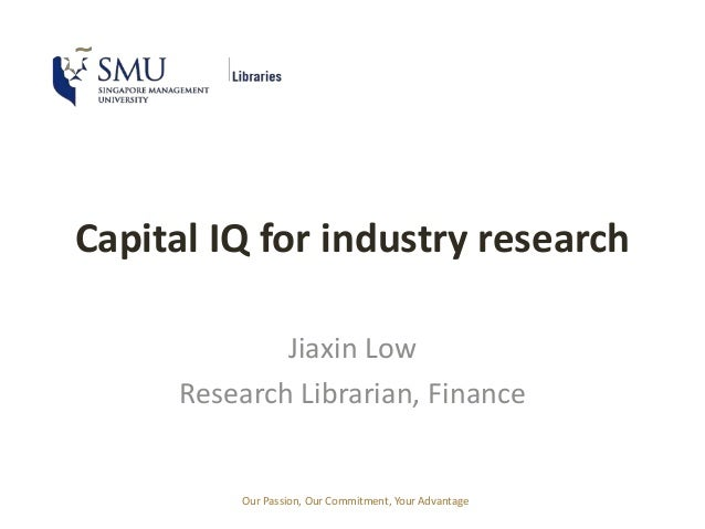 Capital IQ for industry research  Jiaxin Low  Research Librarian, Finance  Our Passion, Our Commitment, Your Advantage