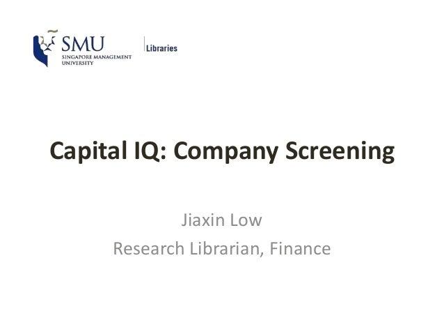 Capital IQ: Company Screening Jiaxin Low Research Librarian, Finance