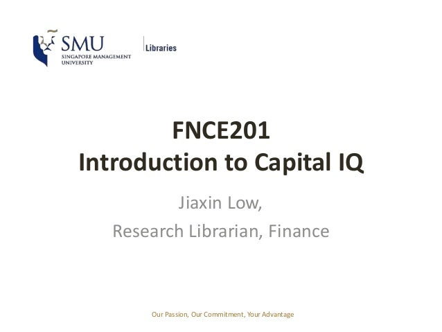 Our Passion, Our Commitment, Your Advantage FNCE201 Introduction to Capital IQ Jiaxin Low, Research Librarian, Finance