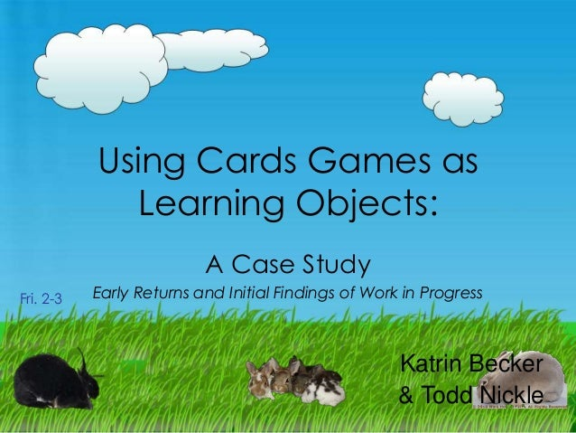 Using Cards Games as Learning Objects: A Case Study Fri. 2-3  Early Returns and Initial Findings of Work in Progress  Katr...
