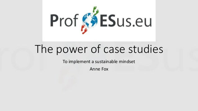 The power of case studies To implement a sustainable mindset Anne Fox