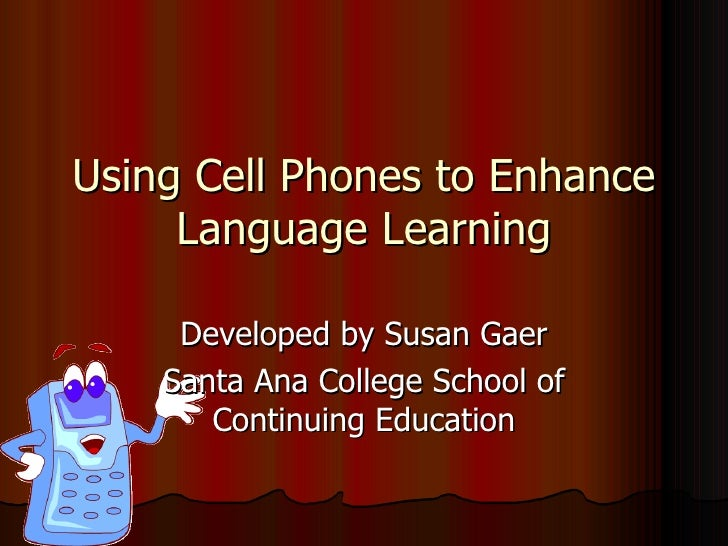 Using Cell Phones to Enhance Language Learning Developed by Susan Gaer Santa Ana College School of Continuing Education