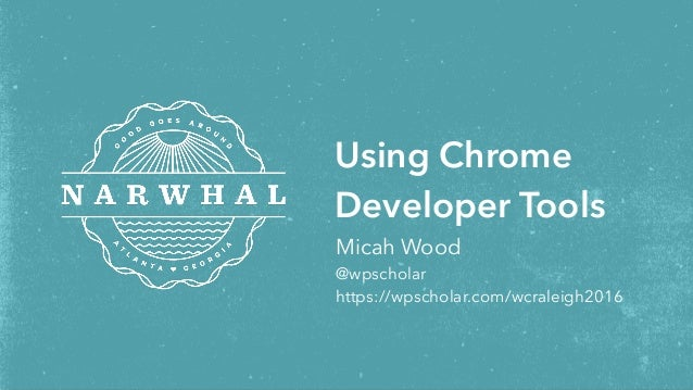 Micah Wood @wpscholar https://wpscholar.com/wcraleigh2016 Using Chrome Developer Tools