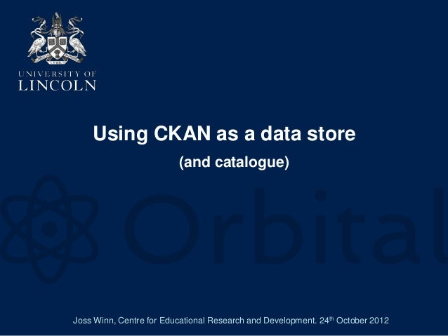 Using CKAN as a data store                         (and catalogue)Joss Winn, Centre for Educational Research and Developme...