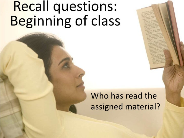 Recall questions: Beginning of class<br />Who has read the assigned material?<br />