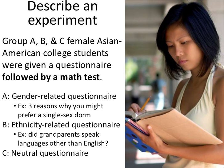 Describe an experiment<br />Group A, B, & C female Asian-American college students were given a questionnaire followed by ...
