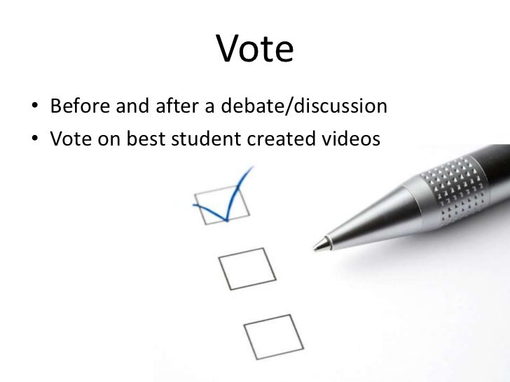 Vote<br />Before and after a debate/discussion<br />Vote on best student created videos<br />