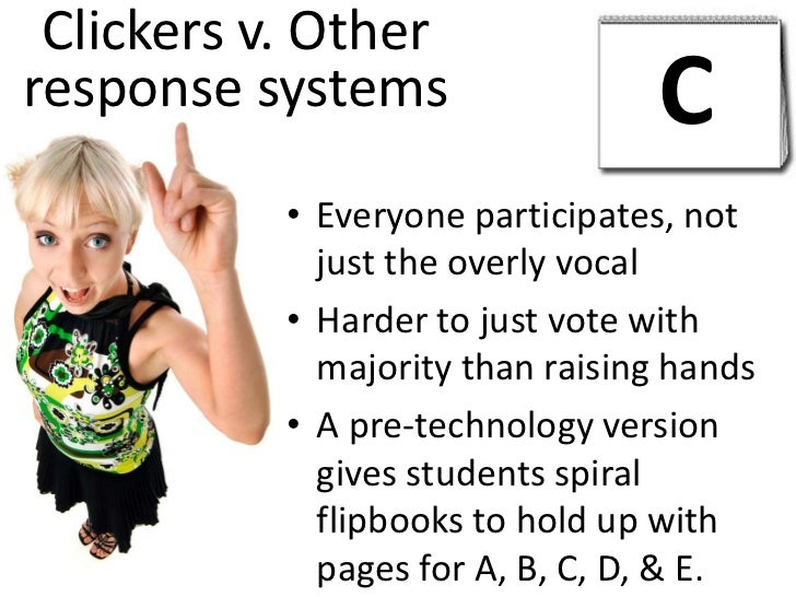 Clickers v. Other response systems<br />C<br />Everyone participates, not just the overly vocal<br />Harder to just vote w...
