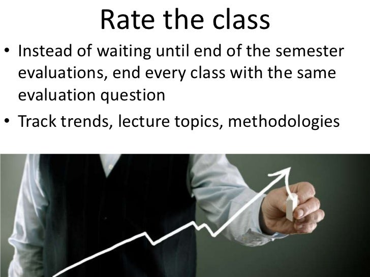 Rate the class<br />Instead of waiting until end of the semester evaluations, end every class with the same evaluation que...