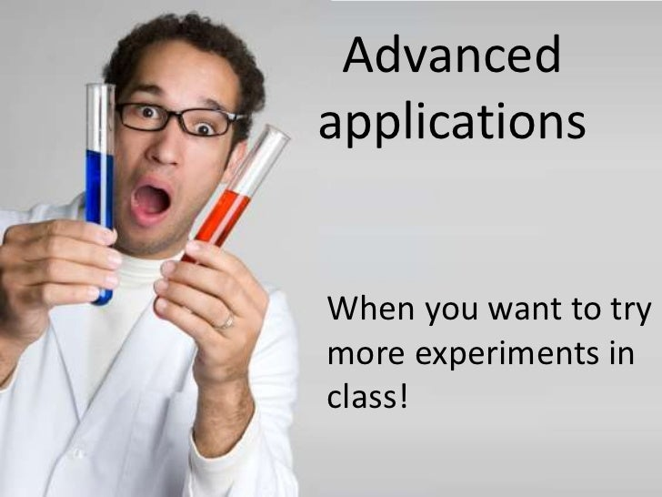 Advanced applications<br />When you want to try more experiments in class!<br />