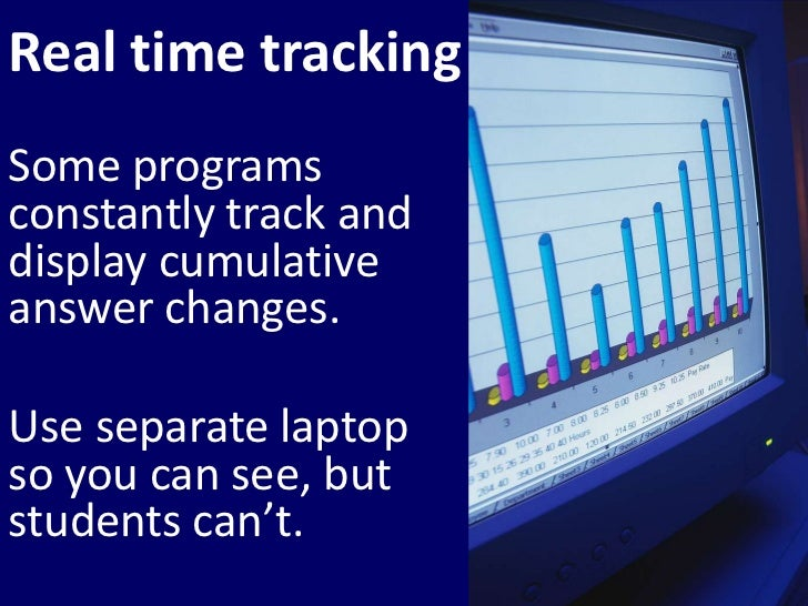 Real time tracking<br />Some programs constantly track and display cumulative answer changes. <br />Use separate laptop so...