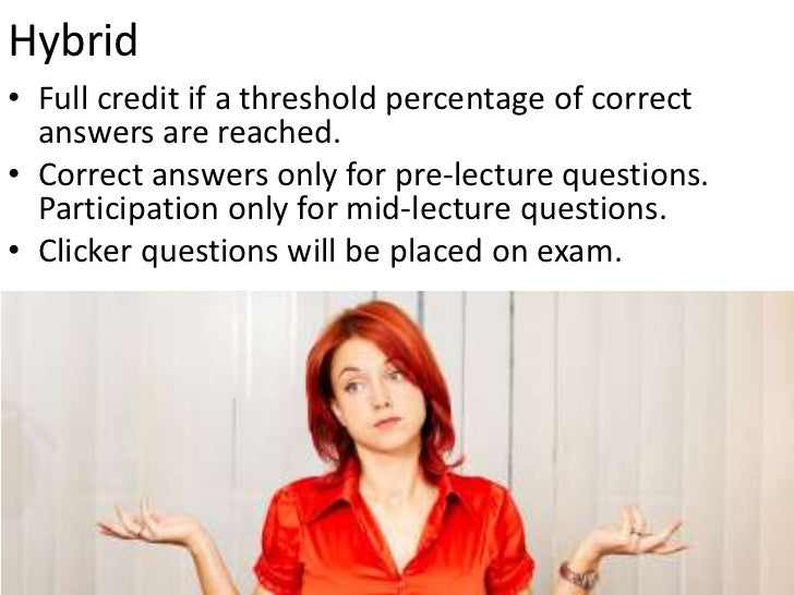 Hybrid<br />Full credit if a threshold percentage of correct answers are reached.<br />Correct answers only for pre-lectur...