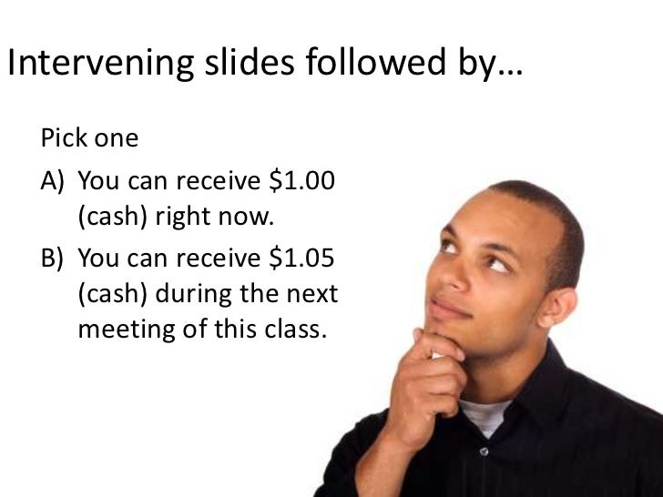 Intervening slides followed by…<br />Pick one<br />You can receive $1.00 (cash) right now.<br />You can receive $1.05 (cas...
