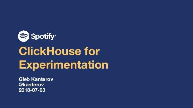 ClickHouse for Experimentation Gleb Kanterov @kanterov 2018-07-03