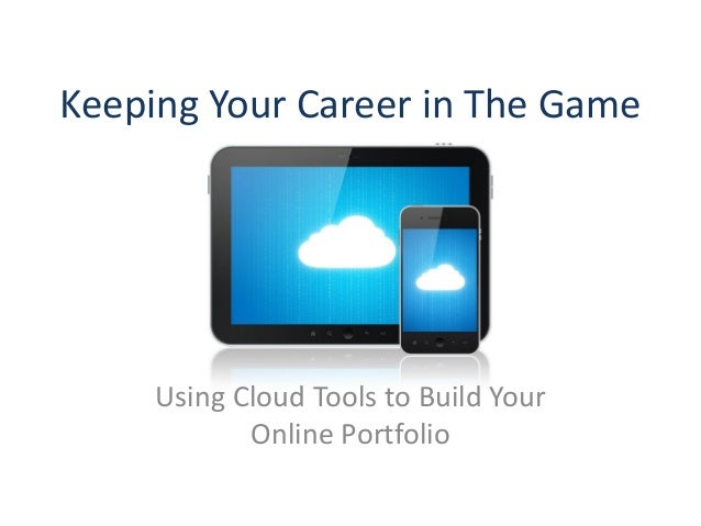 Keeping Your Career in The Game     Using Cloud Tools to Build Your            Online Portfolio