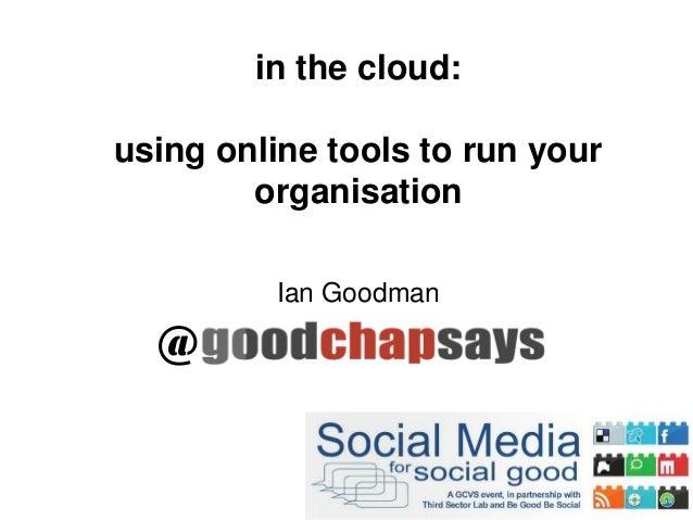 in the cloud:using online tools to run yourorganisationIan Goodman@
