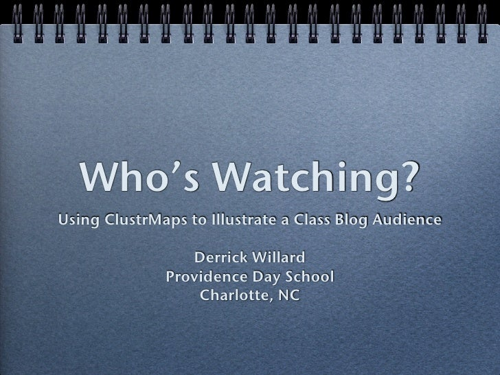 Who's Watching? Using ClustrMaps to Illustrate a Class Blog Audience                   Derrick Willard               Provi...