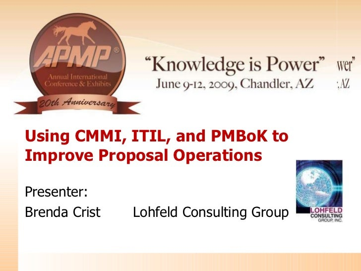 Using CMMI, ITIL, and PMBoK to Improve Proposal Operations  Presenter: Brenda Crist Lohfeld Consulting Group