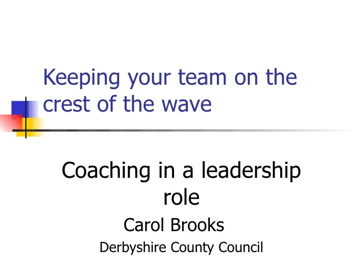 Keeping your team on the crest of the wave Coaching in a leadership role Carol Brooks   Derbyshire County Council