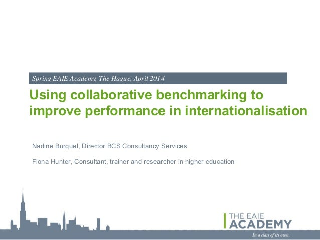 Spring EAIE Academy, The Hague, April 2014  Using collaborative benchmarking to improve performance in internationalisatio...