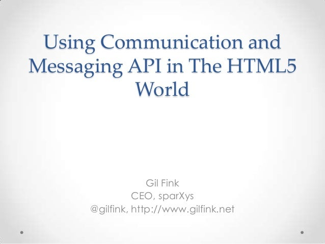 Using Communication and  Messaging API in The HTML5  World  Gil Fink  CEO, sparXys  @gilfink, http://www.gilfink.net