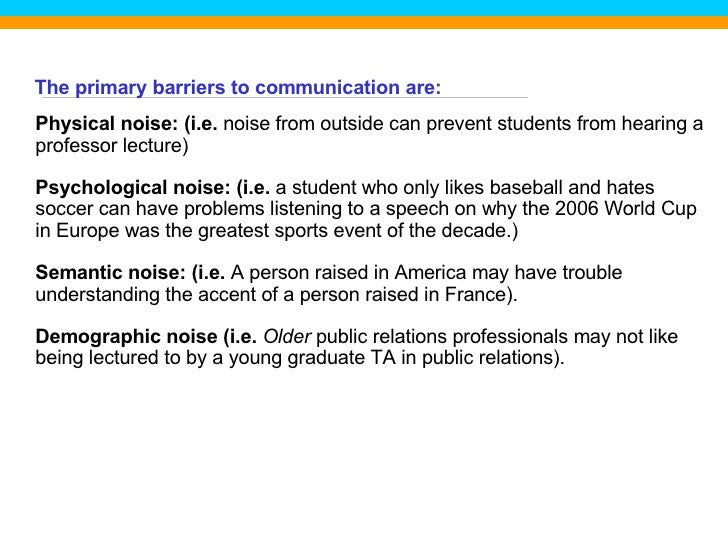 The primary barriers to communication are: Physical noise: (i.e.  noise from outside can prevent students from hearing a p...