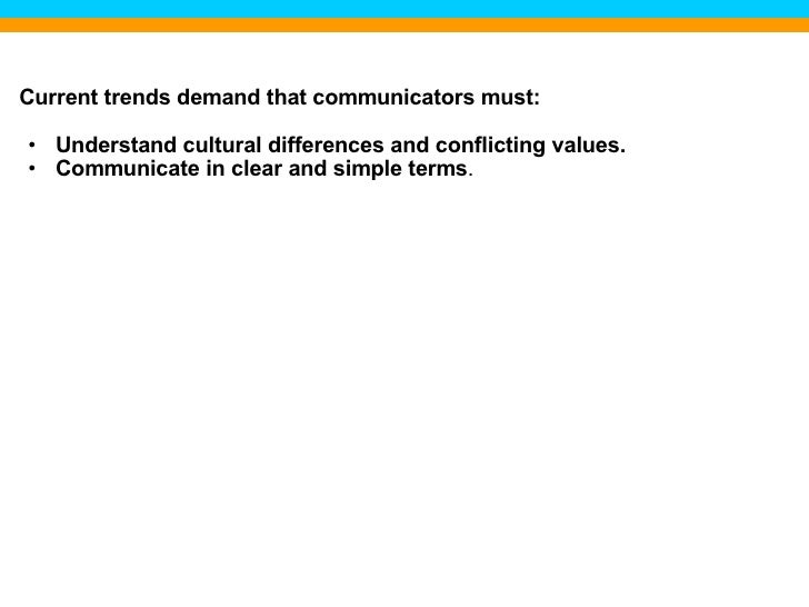 <ul><li>Current trends demand that communicators must: </li></ul><ul><ul><li>Understand cultural differences and conflicti...