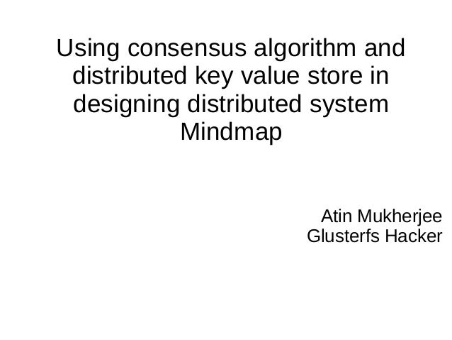 Using consensus algorithm and distributed key value store in designing distributed system Mindmap Atin Mukherjee Glusterfs...