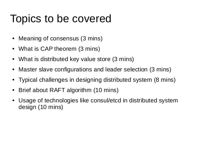 Topics to be covered ● Meaning of consensus (3 mins) ● What is CAP theorem (3 mins) ● What is distributed key value store ...