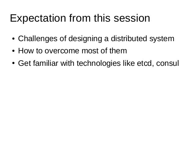 Expectation from this session ● Challenges of designing a distributed system ● How to overcome most of them ● Get familiar...