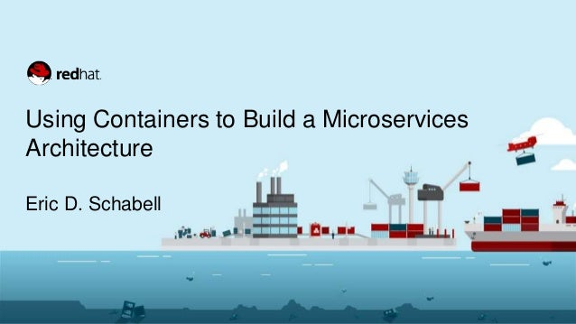 Using Containers to Build a Microservices Architecture Eric D. Schabell