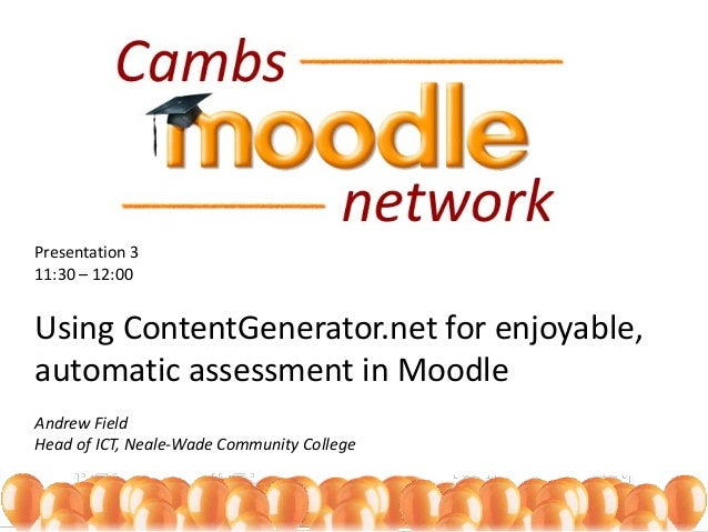 Presentation 3 11:30 – 12:00 Using ContentGenerator.net for enjoyable, automatic assessment in Moodle Andrew Field Head of...