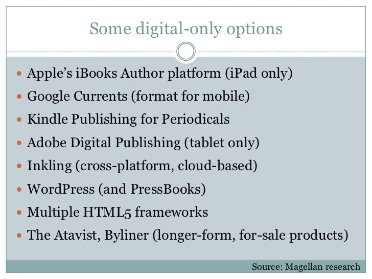 Some digital-only options Apple's iBooks Author platform (iPad only) Google Currents (format for mobile) Kindle Publish...