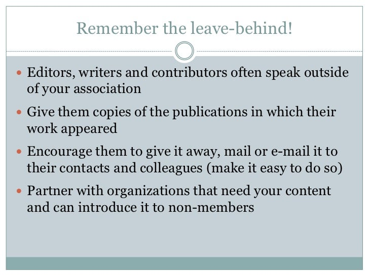 Remember the leave-behind! Editors, writers and contributors often speak outside of your association Give them copies of...