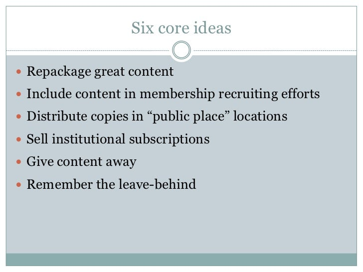 """Six core ideas Repackage great content Include content in membership recruiting efforts Distribute copies in """"public pl..."""