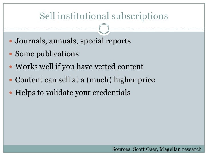 Sell institutional subscriptions Journals, annuals, special reports Some publications Works well if you have vetted con...