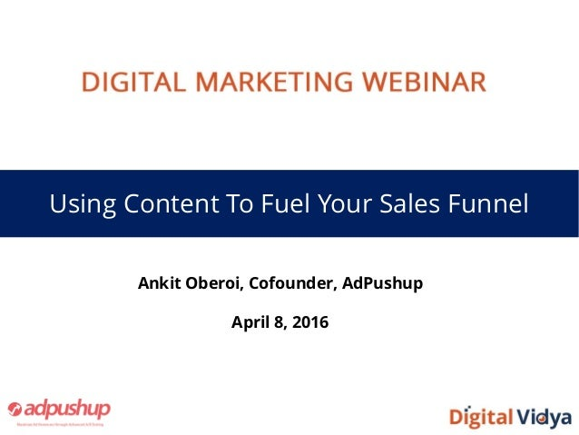 Using Content To Fuel Your Sales Funnel Ankit Oberoi, Cofounder, AdPushup April 8, 2016