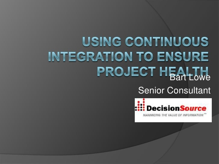 Using Continuous Integration to Ensure Project Health<br />Bart Lowe<br />Senior Consultant <br />