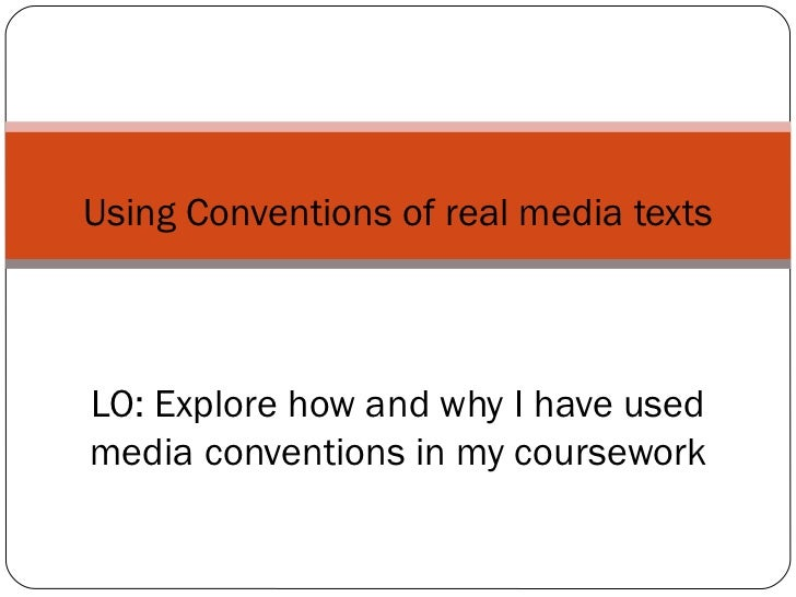Using Conventions of real media texts LO: Explore how and why I have used media conventions in my coursework