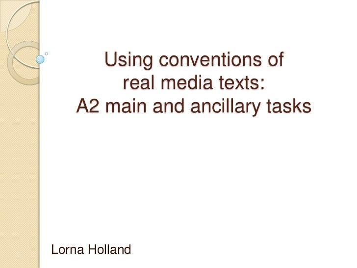 Using conventions of         real media texts:    A2 main and ancillary tasksLorna Holland